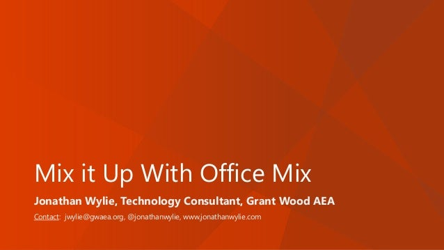 Mix it Up With Office Mix Jonathan Wylie, Technology Consultant, Grant Wood AEA Contact: jwylie@gwaea.org, @jonathanwylie,...
