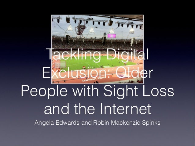 Tackling Digital  Exclusion: OlderPeople with Sight Loss   and the Internet  Angela Edwards and Robin Mackenzie Spinks