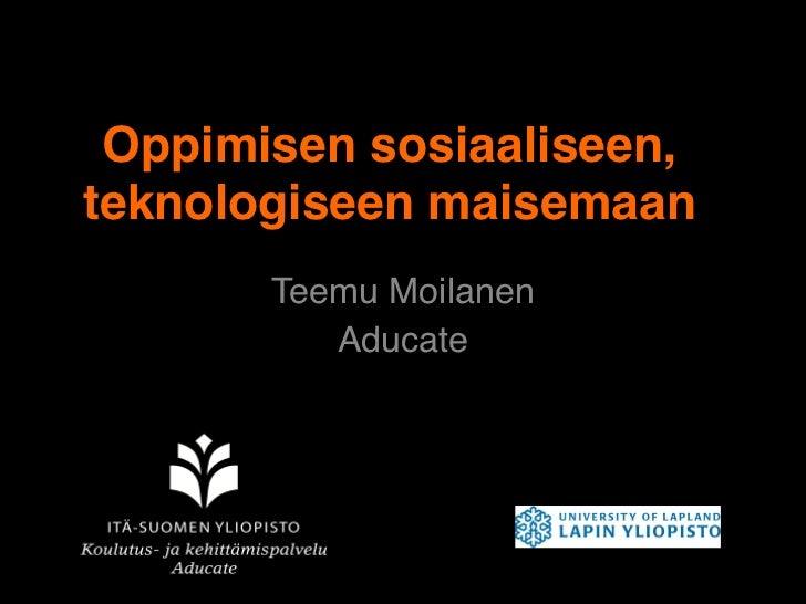 Oppimisen sosiaaliseen,teknologiseen maisemaan       Teemu Moilanen!          Aducate