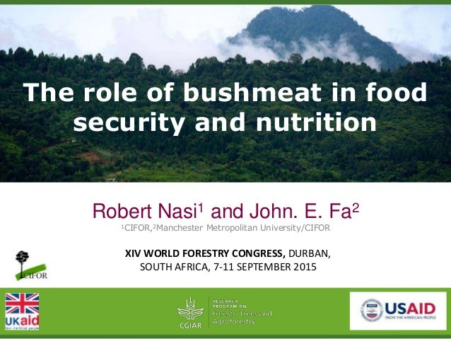 The role of bushmeat in food security and nutrition Robert Nasi1 and John. E. Fa2 1CIFOR,2Manchester Metropolitan Universi...