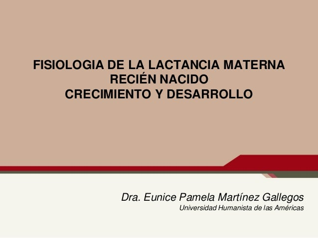 FISIOLOGIA DE LA LACTANCIA MATERNA RECIÉN NACIDO CRECIMIENTO Y DESARROLLO  Dra. Eunice Pamela Martínez Gallegos Universida...