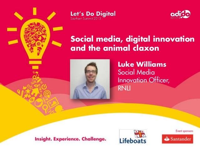 Social media, digital innovation and the animal claxon Luke Williams Social Media Innovation Officer, RNLI