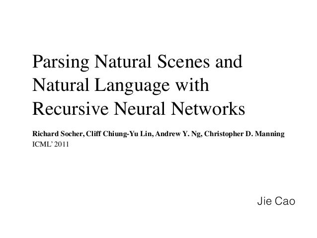 Parsing Natural Scenes and Natural Language with Recursive Neural Networks Richard Socher, Cliff Chiung-Yu Lin, Andrew Y. ...