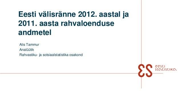 Eesti välisränne 2012. aastal ja2011. aasta rahvaloenduseandmetelAlis TammurAnalüütikRahvastiku- ja sotsiaalstatistika osa...