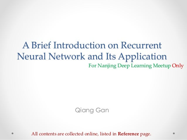A Brief Introduction on Recurrent Neural Network and Its Application Qiang Gan All contents are collected online, listed i...
