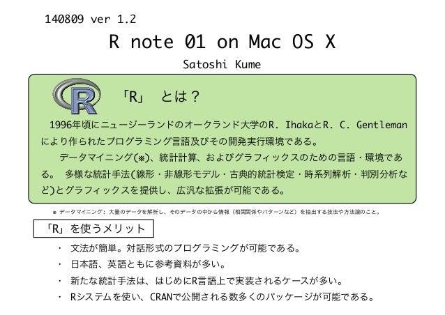 R note 01 on Mac OS X Satoshi Kume 140809 ver 1.2 「R」 とは? ※ データマイニング: 大量のデータを解析し、そのデータの中から情報(相関関係やパターンなど)を抽出する技法や方法論のこと。 ...