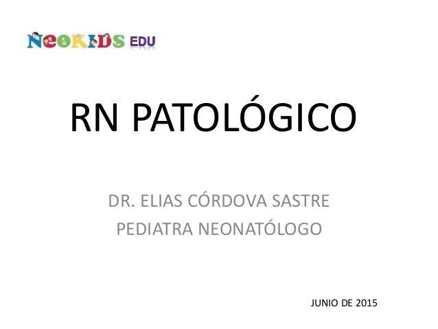 RN PATOLÓGICO DR. ELIAS CÓRDOVA SASTRE PEDIATRA NEONATÓLOGO JUNIO DE 2015