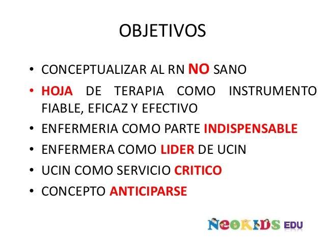 OBJETIVOS • CONCEPTUALIZAR AL RN NO SANO • HOJA DE TERAPIA COMO INSTRUMENTO FIABLE, EFICAZ Y EFECTIVO • ENFERMERIA COMO PA...