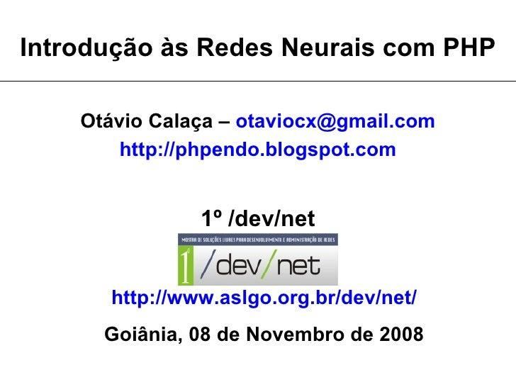 Introdução às Redes Neurais com PHP      Otávio Calaça – otaviocx@gmail.com         http://phpendo.blogspot.com           ...