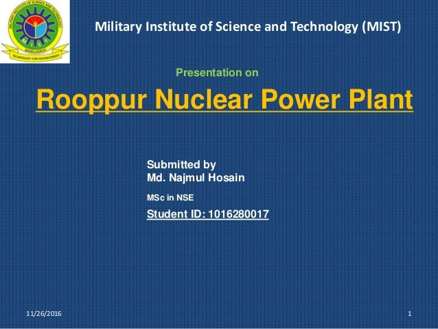 Rooppur Nuclear Power Plant 1 Submitted by Md. Najmul Hosain MSc in NSE Student ID: 1016280017 11/26/2016 Presentation on ...