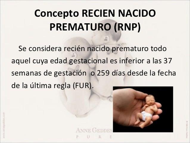 Concepto RECIEN NACIDO         PREMATURO (RNP)  Se considera recién nacido prematuro todoaquel cuya edad gestacional es in...