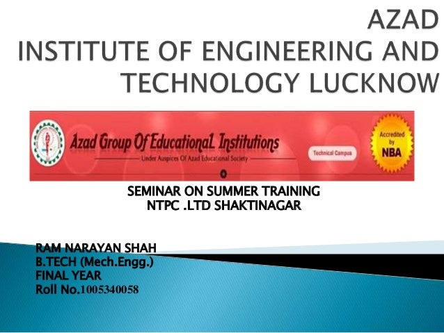SEMINAR ON SUMMER TRAINING NTPC .LTD SHAKTINAGAR RAM NARAYAN SHAH B.TECH (Mech.Engg.) FINAL YEAR Roll No.1005340058
