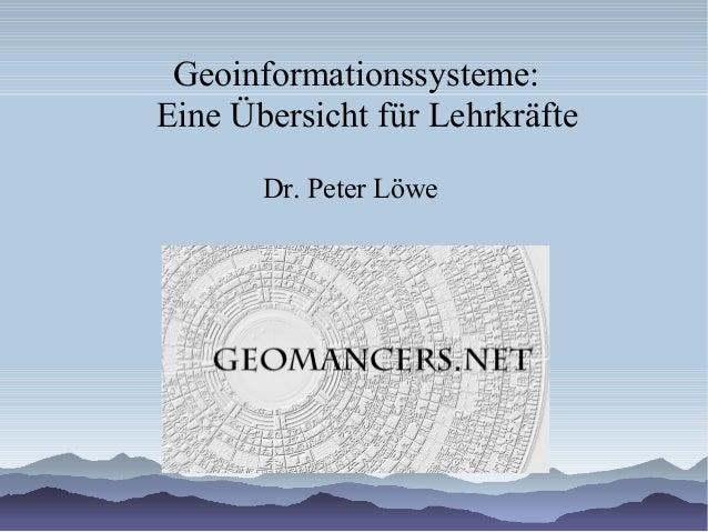 Geoinformationssysteme: Eine Übersicht für Lehrkräfte Dr. Peter Löwe