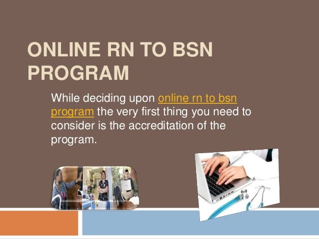 ONLINE RN TO BSNPROGRAMWhile deciding upon online rn to bsnprogram the very first thing you need toconsider is the accredi...