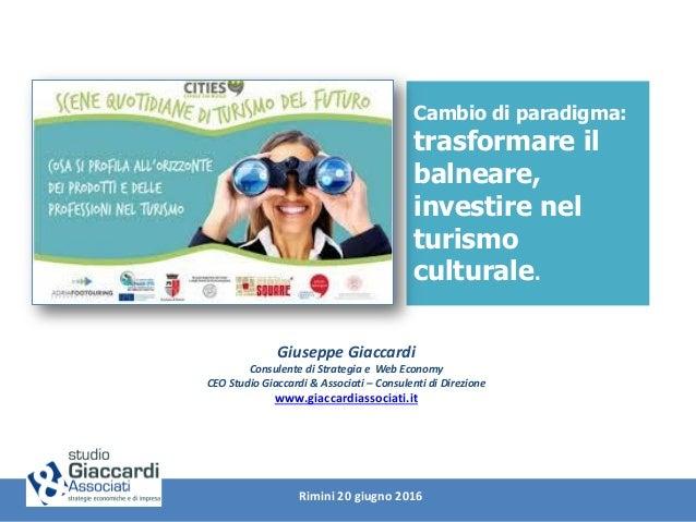 Cambio di paradigma: trasformare il balneare, investire nel turismo culturale. Giuseppe Giaccardi Consulente di Strategia ...