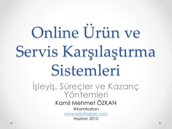 Online Ürün veServis Karşılaştırma     Sistemleri  İşleyiş, Süreçler ve Kazanç            Yöntemleri       Kamil Mehmet ÖZ...