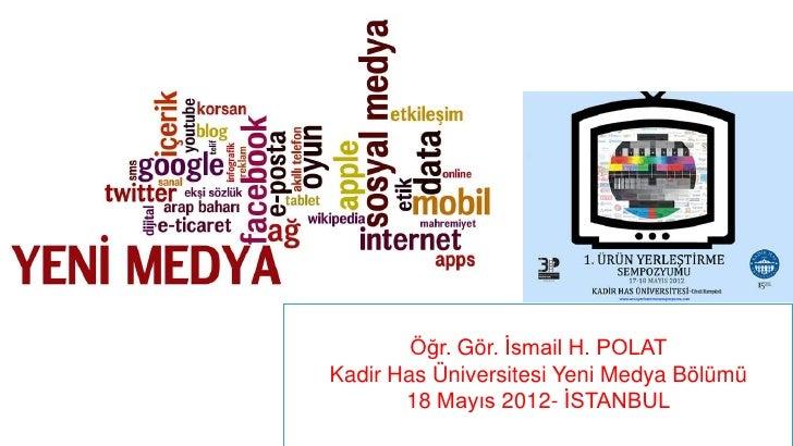 Öğr. Gör. İsmail H. POLATKadir Has Üniversitesi Yeni Medya Bölümü       18 Mayıs 2012- İSTANBUL