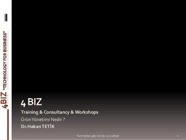 Training & Consultancy & Workshops ÜrünYönetimi Nedir ? Dr.HakanTETİK 1Tüm hakları 4Biz Ltd.Şti. için saklıdır