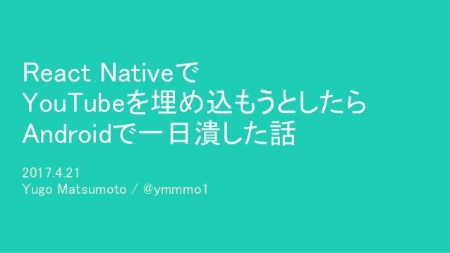 React Nativeで YouTubeを埋め込もうとしたら Androidで一日潰した話 2017.4.21 Yugo Matsumoto / @ymmmo1