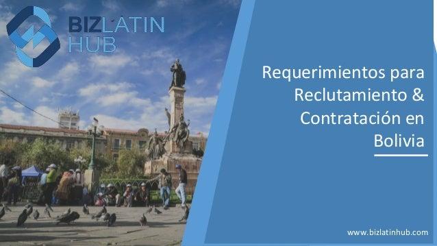 www.bizlatinhub.com Requerimientos para Reclutamiento & Contratación en Bolivia