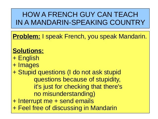 HOW A FRENCH GUY CAN TEACH IN A MANDARIN-SPEAKING COUNTRYProblem: I speak French, you speak Mandarin.Solutions:+ English+ ...