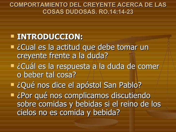COMPORTAMIENTO DEL CREYENTE ACERCA DE LAS COSAS DUDOSAS. RO.14:14-23 <ul><li>INTRODUCCION: </li></ul><ul><li>¿Cual es la a...