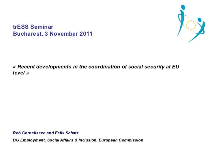 trESS SeminarBucharest, 3 November 2011«RecentdevelopmentsinthecoordinationofsocialsecurityatEUlevel»RobCorne...