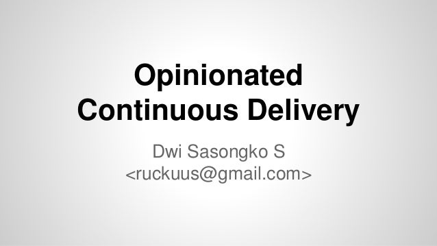 Opinionated Continuous Delivery Dwi Sasongko S <ruckuus@gmail.com>