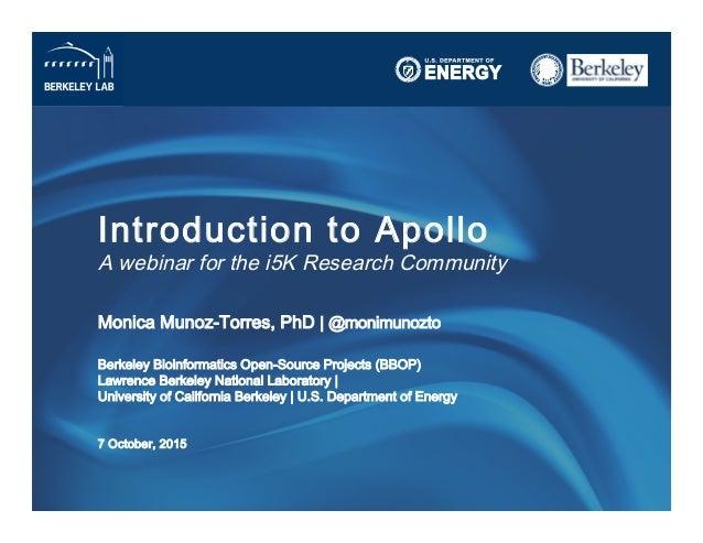 Introduction to Apollo A webinar for the i5K Research Community Monica Munoz-Torres, PhD | @monimunozto Berkeley Bioinfo...