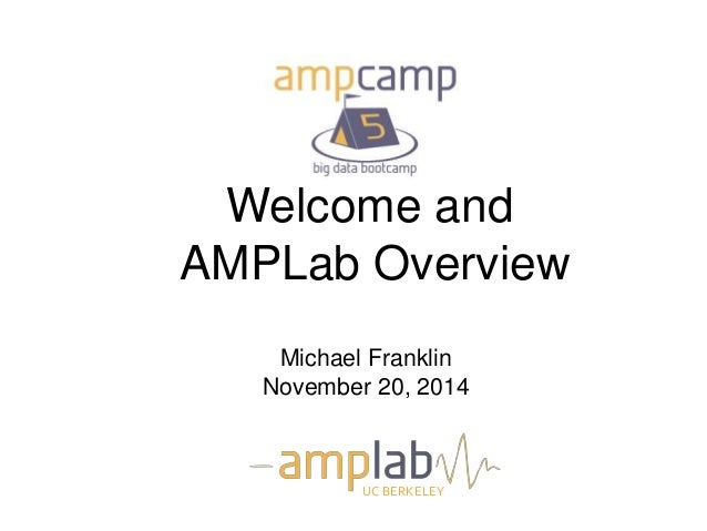 Welcome and  AMPLab Overview  Michael Franklin  November 20, 2014  UC BERKELEY