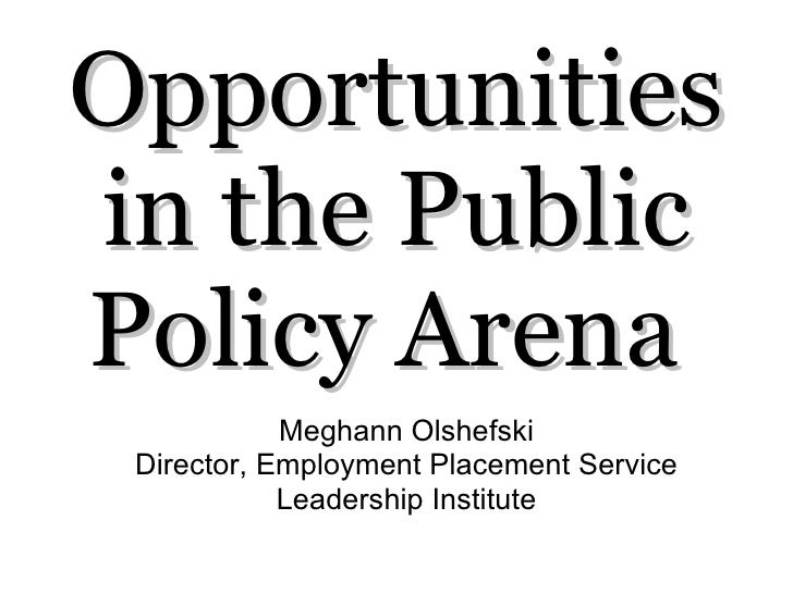 Opportunities in the Public Policy Arena  Meghann Olshefski Director, Employment Placement Service Leadership Institute