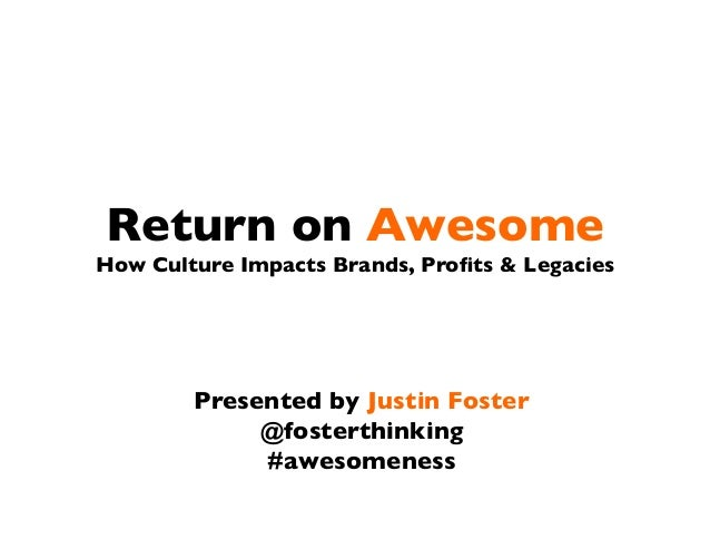 Return on AwesomeHow Culture Impacts Brands, Profits  LegaciesPresented by Justin Foster@fosterthinking#awesomeness