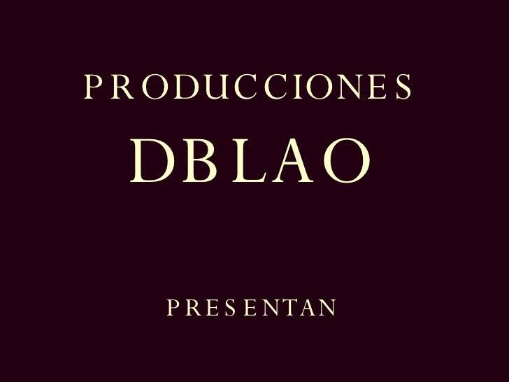 PRODUCCIONES DBLAO PRESENTAN