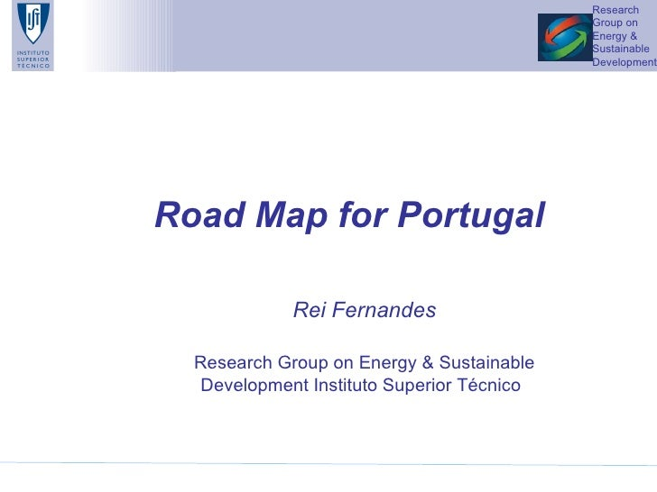 Road Map for Portugal   Rei Fernandes Research Group on Energy & Sustainable Development Instituto Superior Técnico