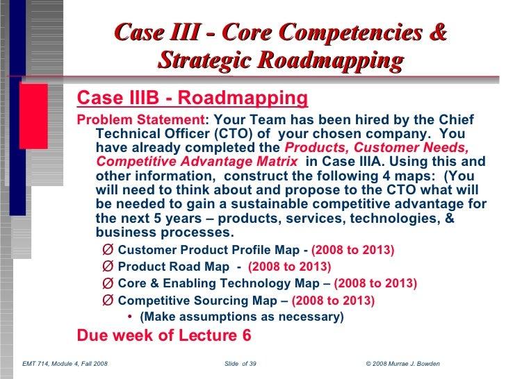 Case III - Core Competencies & Strategic Roadmapping <ul><li>Case IIIB - Roadmapping </li></ul><ul><li>Problem Statement :...