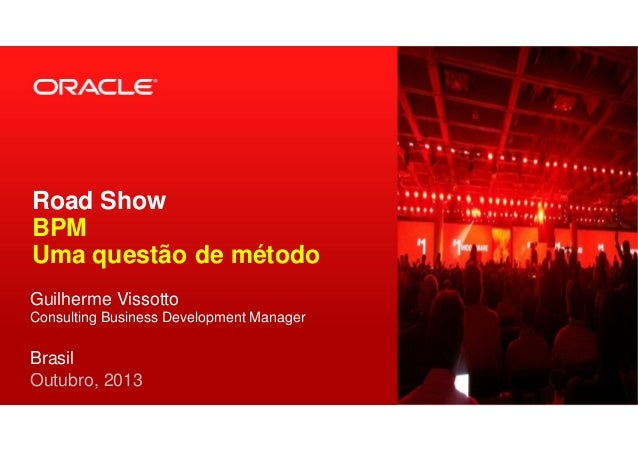 Road Show BPM Uma questão de método Guilherme Vissotto Consulting Business Development Manager Brasil Outubro, 2013