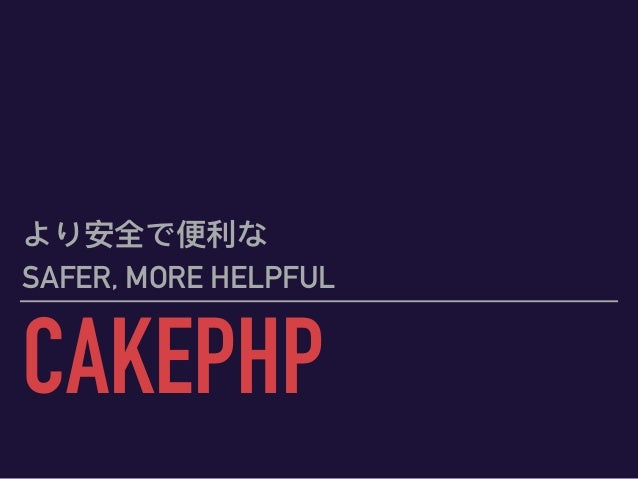 CAKEPHP より安全で便便利利な SAFER, MORE HELPFUL