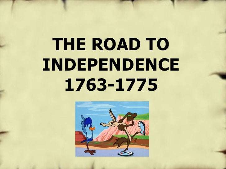 THE ROAD TO INDEPENDENCE 1763-1775