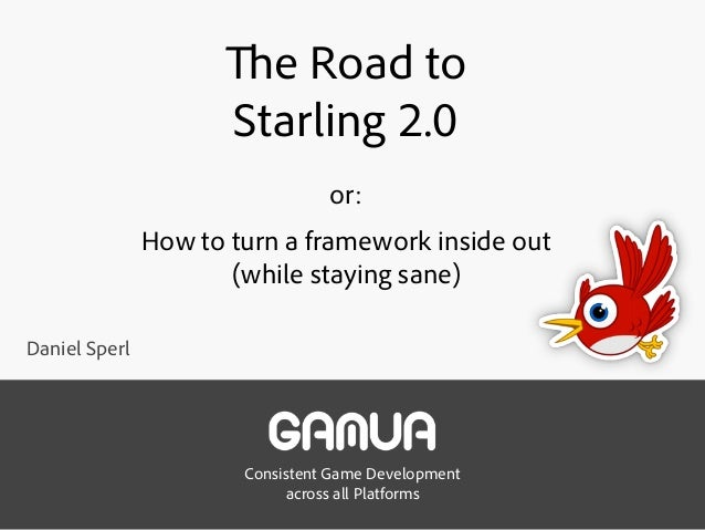 Consistent Game Development across all Platforms The Road to  Starling 2.0 or: How to turn a framework inside out (whil...