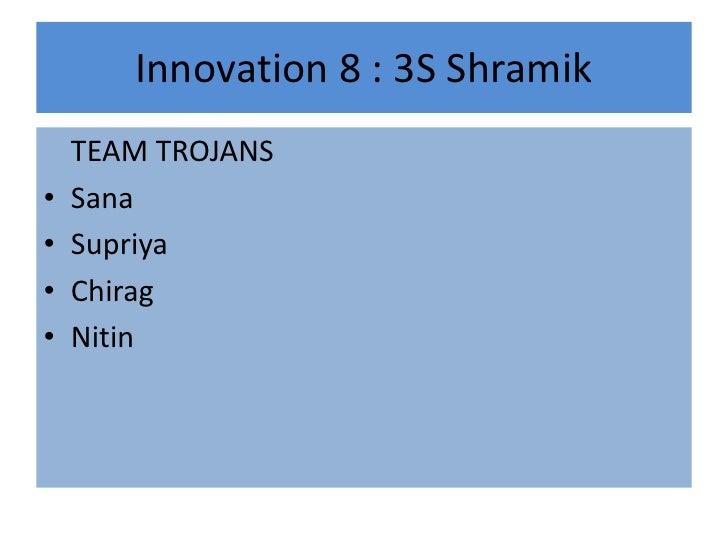 Innovation 8 : 3S Shramik<br />TEAM TROJANS<br />Sana <br />Supriya<br />Chirag <br />Nitin<br />