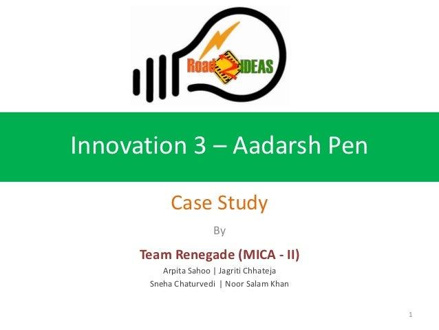 Innovation 3 – Aadarsh Pen            Case Study                      By      Team Renegade (MICA - II)          Arpita Sa...