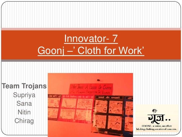 Team Trojans<br />Supriya<br />Sana<br />Nitin<br />Chirag<br />Innovator- 7Goonj –' Cloth for Work'<br />