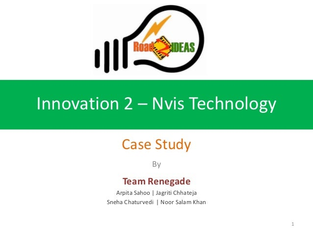 Innovation 2 – Nvis Technology             Case Study                       By             Team Renegade           Arpita ...