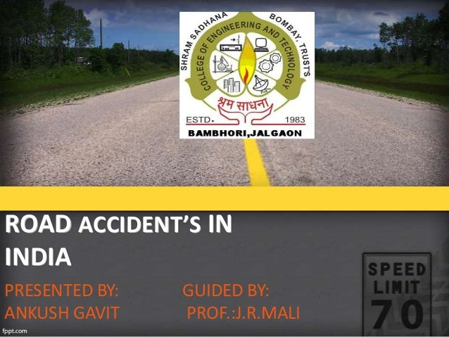 ROAD ACCIDENT'S IN INDIA PRESENTED BY: ANKUSH GAVIT  GUIDED BY: PROF.:J.R.MALI
