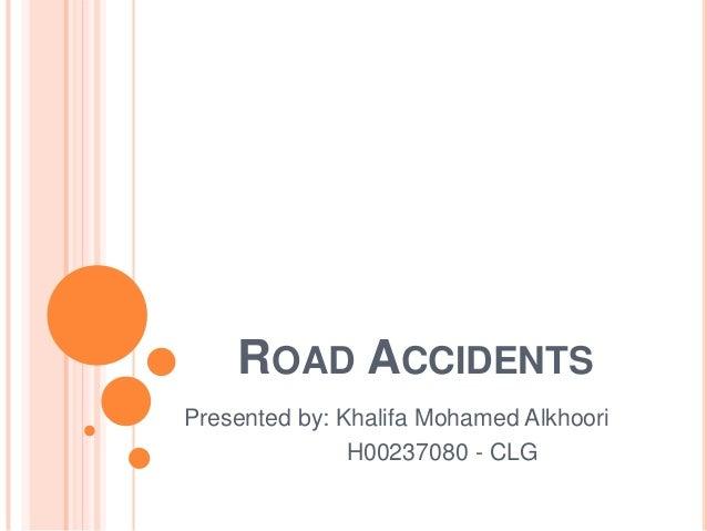 ROAD ACCIDENTSPresented by: Khalifa Mohamed AlkhooriH00237080 - CLG