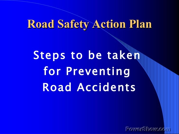 Road Safety Action Plan <ul><li>Steps to be taken  </li></ul><ul><li>for Preventing  </li></ul><ul><li>Road Accidents </li...