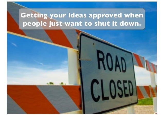 Getting your ideas approved when people just want to shut it down.