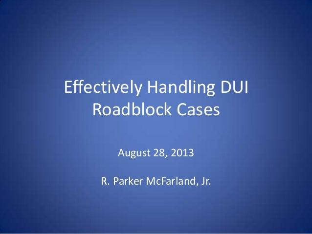 Effectively Handling DUI Roadblock Cases August 28, 2013 R. Parker McFarland, Jr.