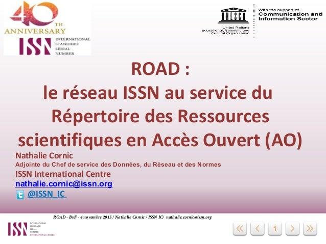 1 ROAD : le réseau ISSN au service du Répertoire des Ressources scientifiques en Accès Ouvert (AO) Nathalie Cornic Adjoint...