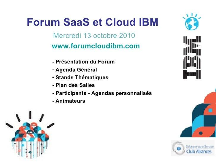 Forum SaaS et Cloud IBM   Mercredi 13 octobre 2010 <ul><li>- Présentation du Forum </li></ul><ul><li>Agenda Général </li><...